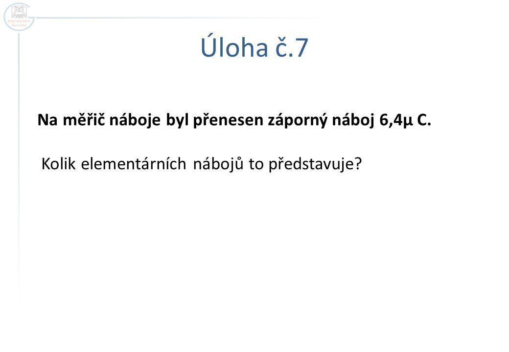 Úloha č.7 Na měřič náboje byl přenesen záporný náboj 6,4μ C. Kolik elementárních nábojů to představuje?