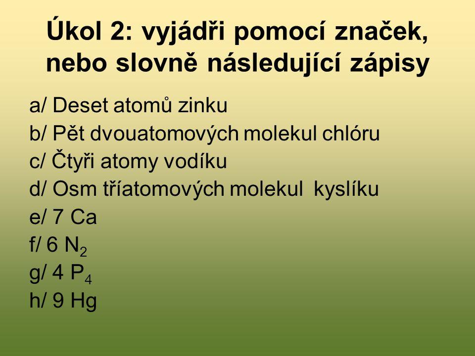 Kontrola úkolu 2 a/ 10 Zn b/ 5 Cl 2 c/ 4 H d/ 8 O 3 e/ sedm atomů vápníku f/ šest dvouatomových molekul dusíku g/ čtyři čtyřatomové molekuly fosforu h/ devět atomů rtuti