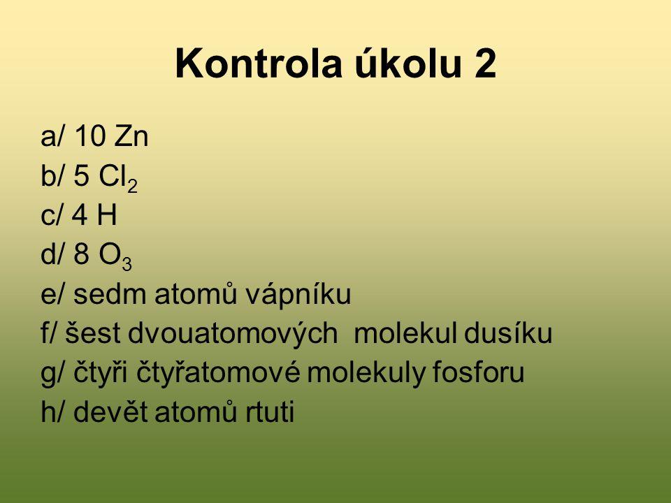 Kontrola úkolu 2 a/ 10 Zn b/ 5 Cl 2 c/ 4 H d/ 8 O 3 e/ sedm atomů vápníku f/ šest dvouatomových molekul dusíku g/ čtyři čtyřatomové molekuly fosforu h