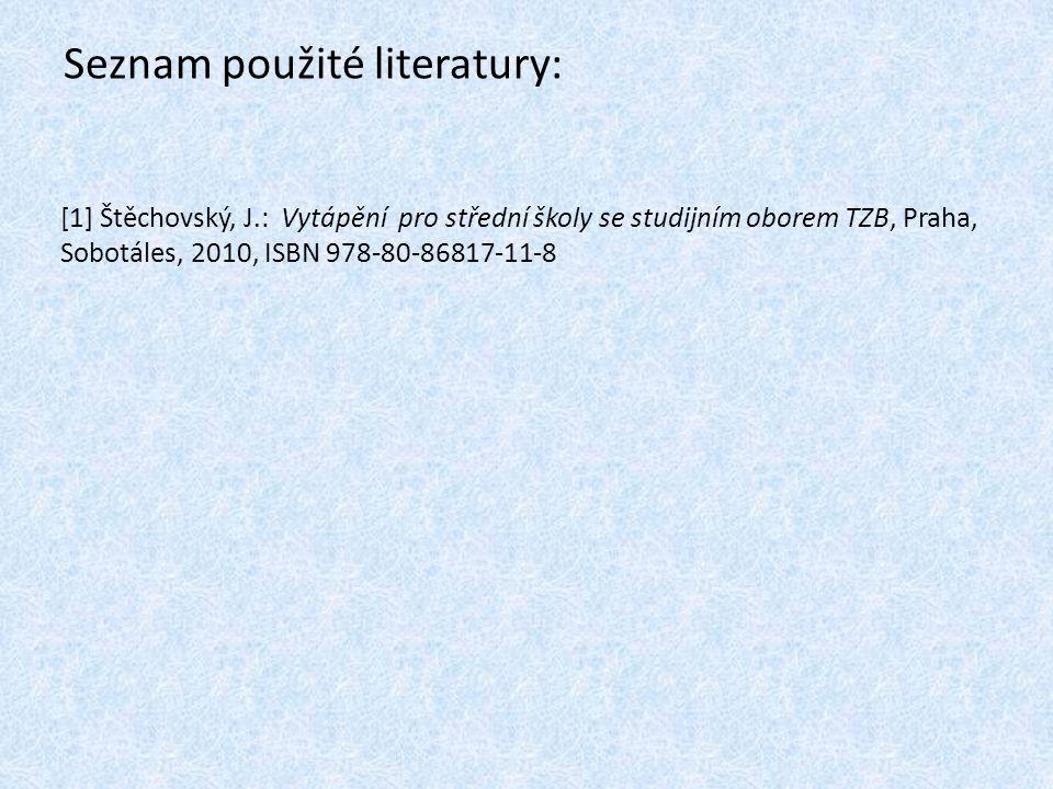 Seznam použité literatury: [1] Štěchovský, J.: Vytápění pro střední školy se studijním oborem TZB, Praha, Sobotáles, 2010, ISBN 978-80-86817-11-8