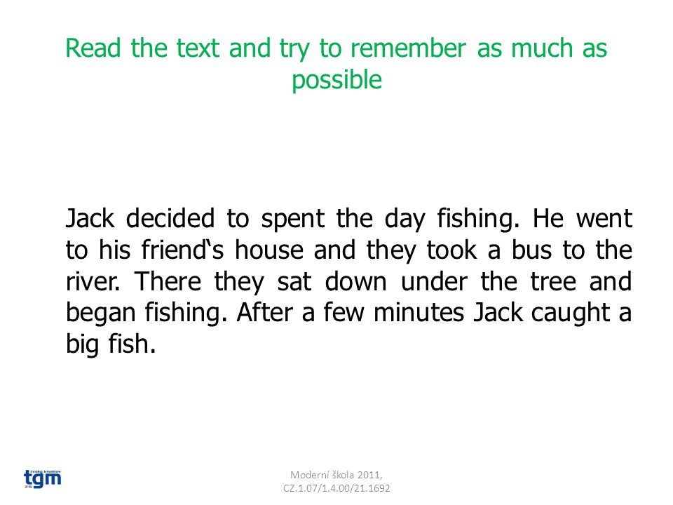 Read the text and try to remember as much as possible Jack decided to spent the day fishing. He went to his friend's house and they took a bus to the