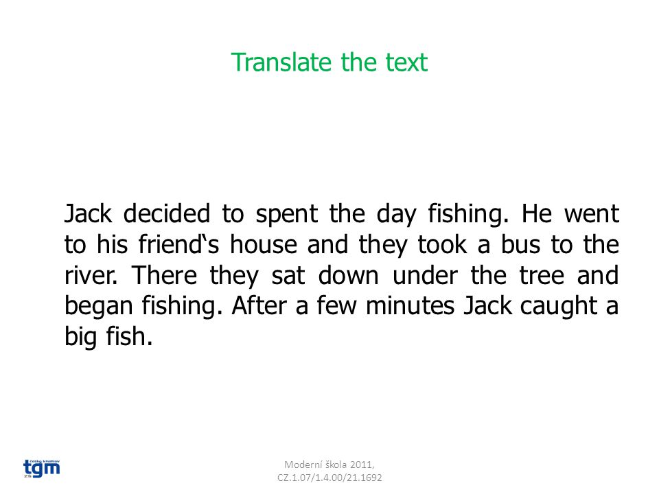 Translate the text Jack decided to spent the day fishing. He went to his friend's house and they took a bus to the river. There they sat down under th