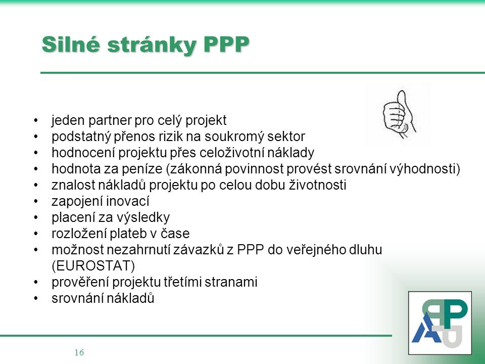 16 Silné stránky PPP jeden partner pro celý projekt podstatný přenos rizik na soukromý sektor hodnocení projektu přes celoživotní náklady hodnota za p