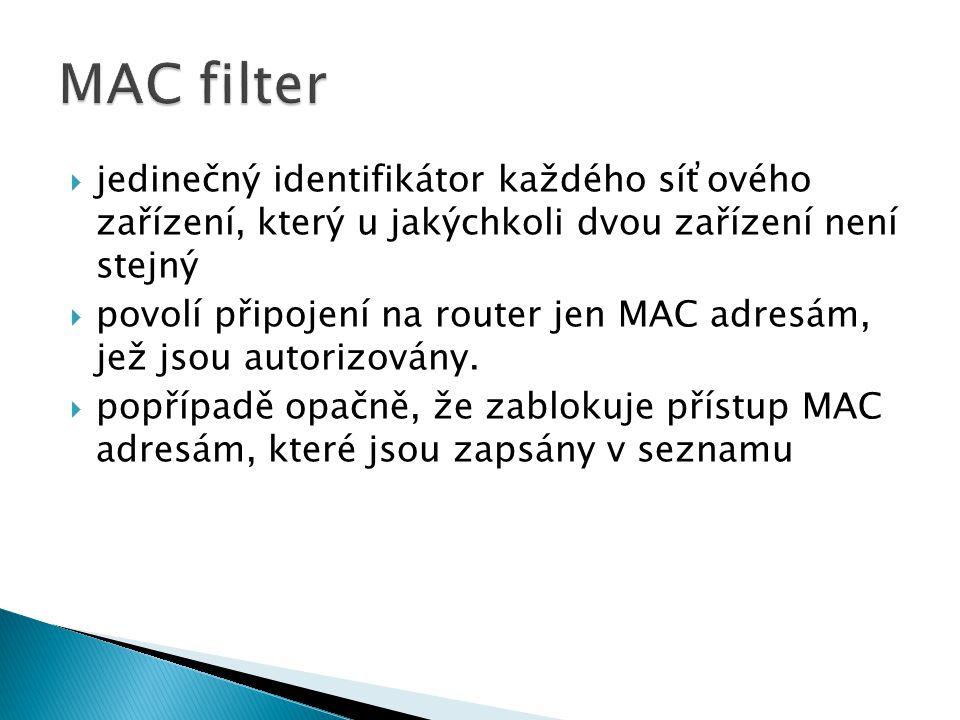  jedinečný identifikátor každého síťového zařízení, který u jakýchkoli dvou zařízení není stejný  povolí připojení na router jen MAC adresám, jež js