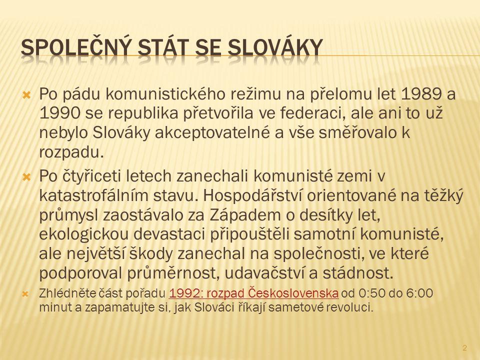  Po pádu komunistického režimu na přelomu let 1989 a 1990 se republika přetvořila ve federaci, ale ani to už nebylo Slováky akceptovatelné a vše směřovalo k rozpadu.