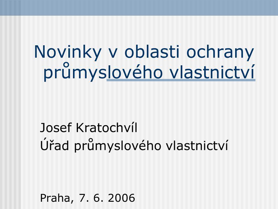 Novinky v oblasti ochrany průmyslového vlastnictví Josef Kratochvíl Úřad průmyslového vlastnictví Praha, 7.