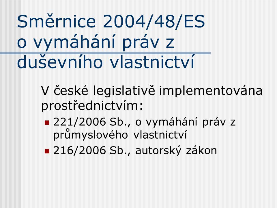 Směrnice 2004/48/ES o vymáhání práv z duševního vlastnictví V české legislativě implementována prostřednictvím: 221/2006 Sb., o vymáhání práv z průmyslového vlastnictví 216/2006 Sb., autorský zákon