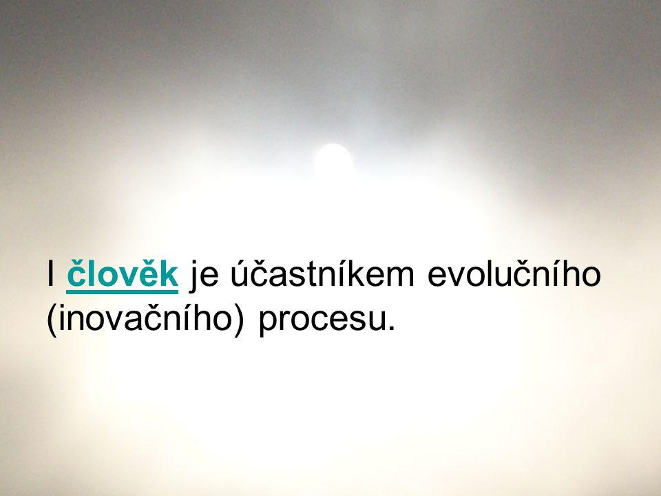 I člověk je účastníkem evolučního (inovačního) procesu.člověk