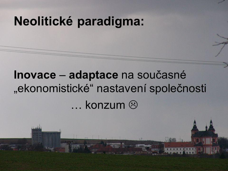 """Neolitické paradigma: Inovace – adaptace na současné """"ekonomistické nastavení společnosti … konzum """