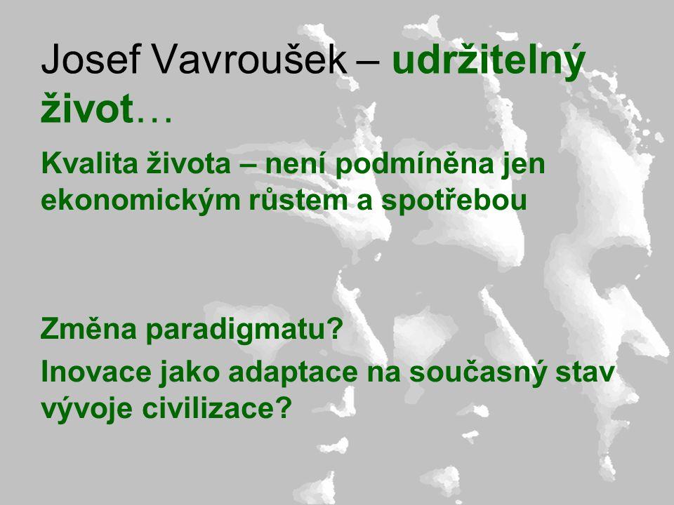 Josef Vavroušek – udržitelný život… Kvalita života – není podmíněna jen ekonomickým růstem a spotřebou Změna paradigmatu? Inovace jako adaptace na sou