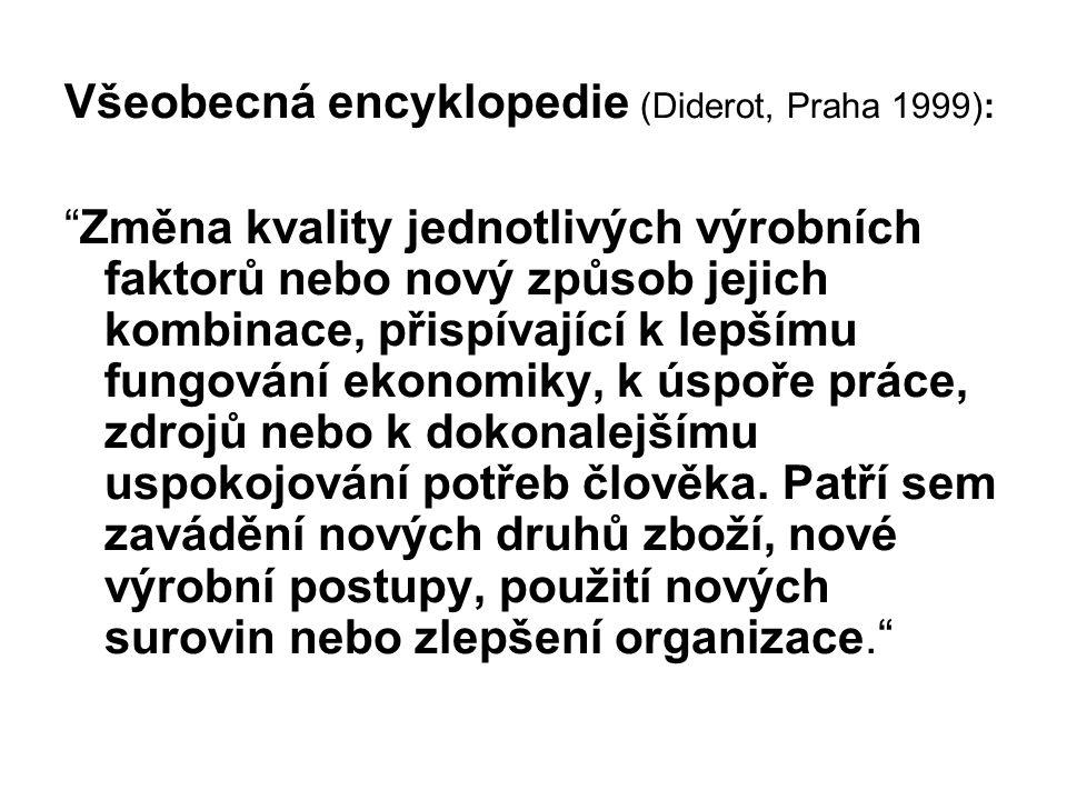 Všeobecná encyklopedie (Diderot, Praha 1999): Změna kvality jednotlivých výrobních faktorů nebo nový způsob jejich kombinace, přispívající k lepšímu fungování ekonomiky, k úspoře práce, zdrojů nebo k dokonalejšímu uspokojování potřeb člověka.
