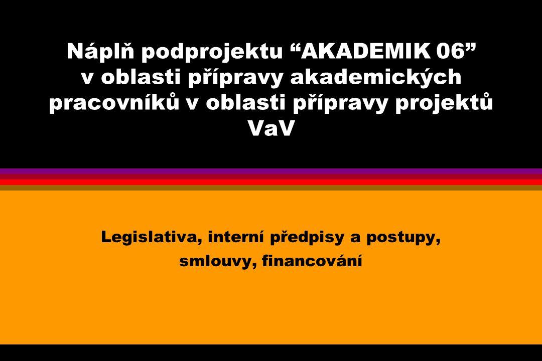 Náplň podprojektu AKADEMIK 06 v oblasti přípravy akademických pracovníků v oblasti přípravy projektů VaV Legislativa, interní předpisy a postupy, smlouvy, financování