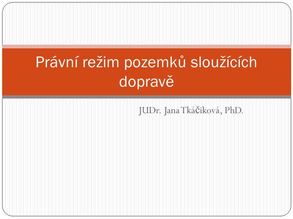 JUDr. Jana Tká č iková, PhD. Právní režim pozemků sloužících dopravě
