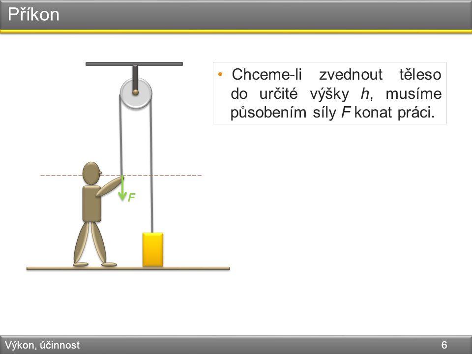 Příkon Výkon, účinnost 6 F Chceme-li zvednout těleso do určité výšky h, musíme působením síly F konat práci.