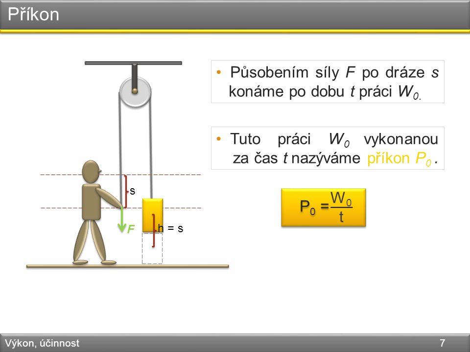 Příkon Výkon, účinnost 7 F s h = s Tuto práci W 0 vykonanou za čas t nazýváme příkon P 0.