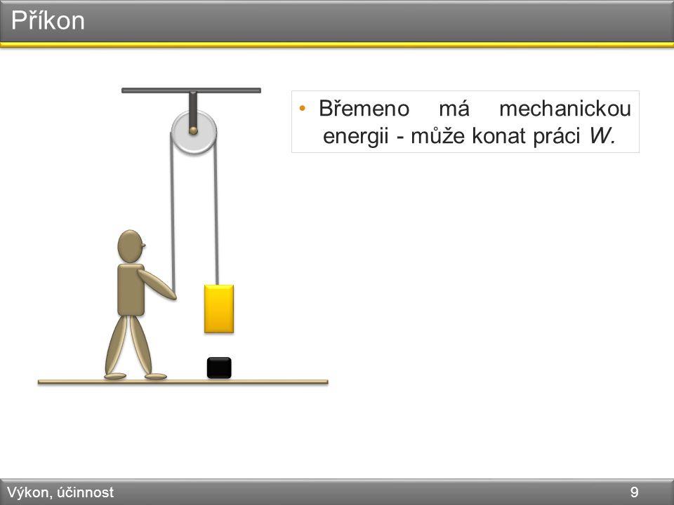 Příkon Výkon, účinnost 9 Břemeno má mechanickou energii - může konat práci W.