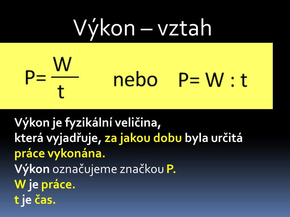 Výkon – vztah Výkon je fyzikální veličina, která vyjadřuje, za jakou dobu byla určitá práce vykonána. Výkon označujeme značkou P. W je práce. t je čas