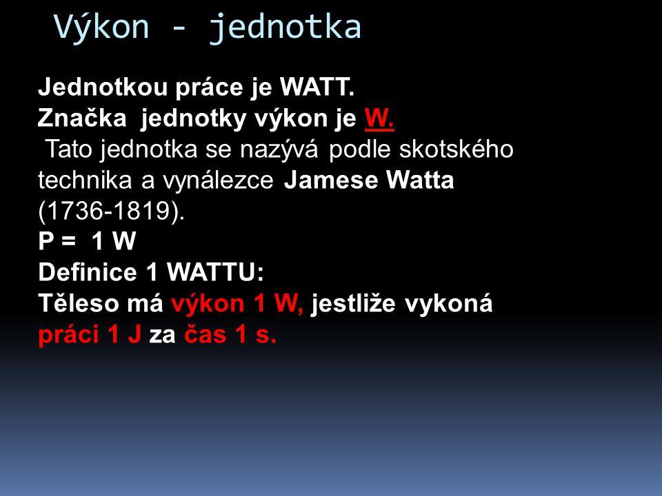 Jednotkou práce je WATT. Značka jednotky výkon je W. Tato jednotka se nazývá podle skotského technika a vynálezce Jamese Watta (1736-1819). P = 1 W De