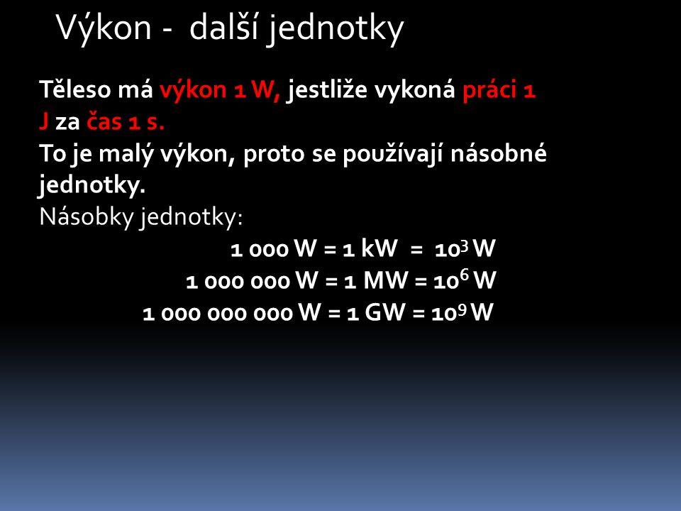 Těleso má výkon 1 W, jestliže vykoná práci 1 J za čas 1 s. To je malý výkon, proto se používají násobné jednotky. Násobky jednotky: 1 000 W = 1 kW = 1