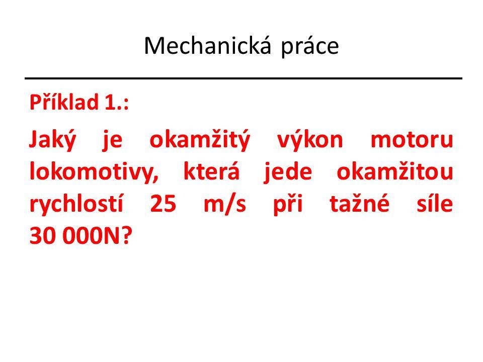 Mechanická práce Příklad 1.: Jaký je okamžitý výkon motoru lokomotivy, která jede okamžitou rychlostí 25 m/s při tažné síle 30 000N?