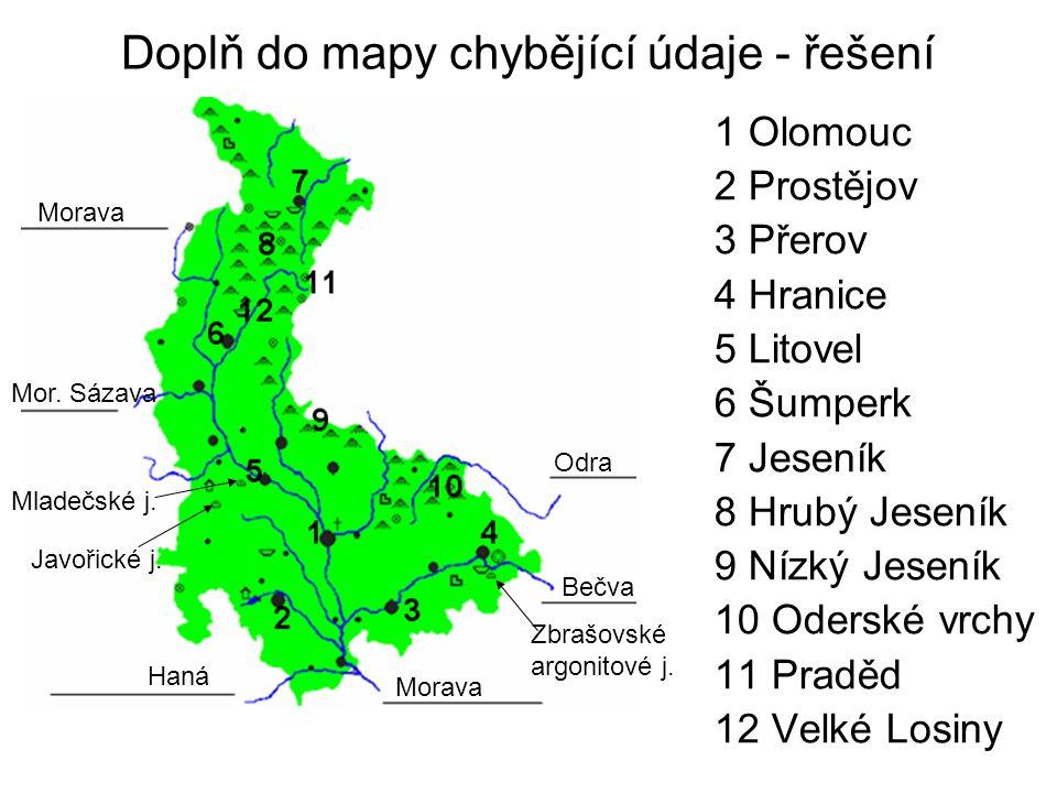 Doplň do mapy chybějící údaje - řešení 1 Olomouc 2 Prostějov 3 Přerov 4 Hranice 5 Litovel 6 Šumperk 7 Jeseník 8 Hrubý Jeseník 9 Nízký Jeseník 10 Oders