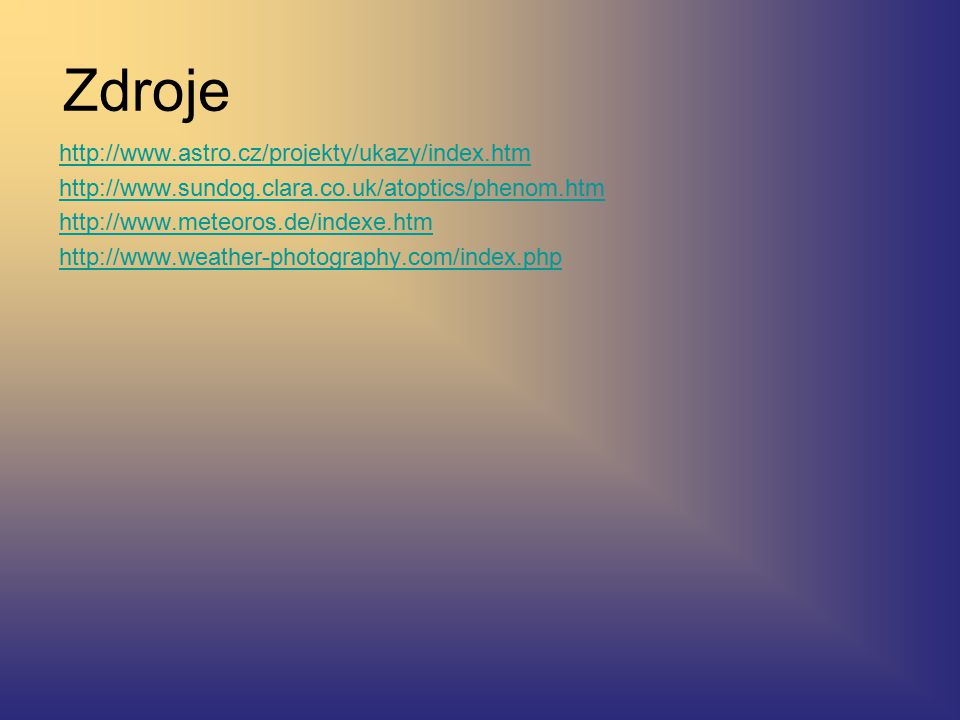 Zdroje http://www.astro.cz/projekty/ukazy/index.htm http://www.sundog.clara.co.uk/atoptics/phenom.htm http://www.meteoros.de/indexe.htm http://www.weather-photography.com/index.php