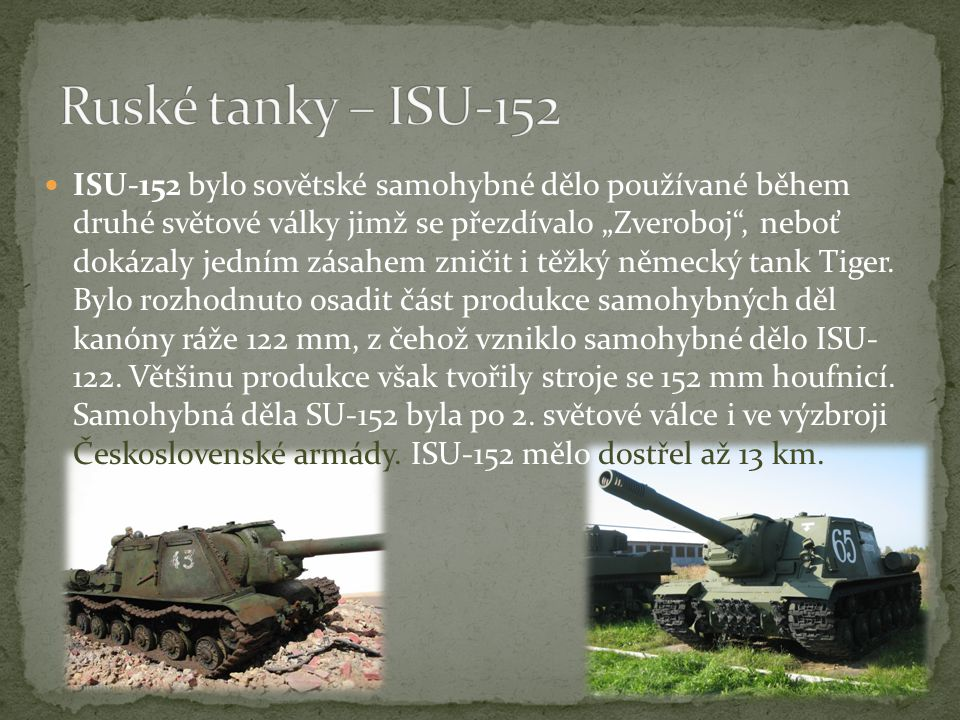"""ISU-152 bylo sovětské samohybné dělo používané během druhé světové války jimž se přezdívalo """"Zveroboj , neboť dokázaly jedním zásahem zničit i těžký německý tank Tiger."""