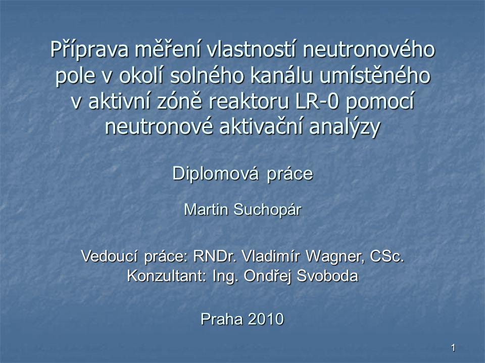 1 Příprava měření vlastností neutronového pole v okolí solného kanálu umístěného v aktivní zóně reaktoru LR-0 pomocí neutronové aktivační analýzy Diplomová práce Martin Suchopár Praha 2010 Vedoucí práce: RNDr.
