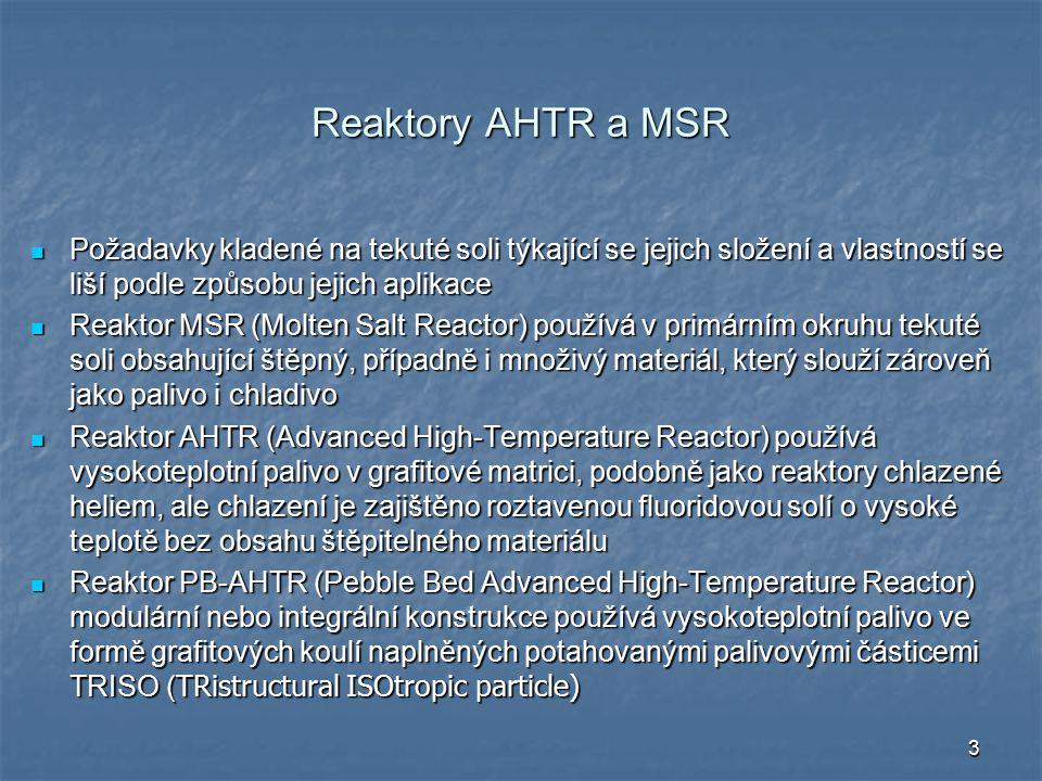 3 Reaktory AHTR a MSR Požadavky kladené na tekuté soli týkající se jejich složení a vlastností se liší podle způsobu jejich aplikace Požadavky kladené na tekuté soli týkající se jejich složení a vlastností se liší podle způsobu jejich aplikace Reaktor MSR (Molten Salt Reactor) používá v primárním okruhu tekuté soli obsahující štěpný, případně i množivý materiál, který slouží zároveň jako palivo i chladivo Reaktor MSR (Molten Salt Reactor) používá v primárním okruhu tekuté soli obsahující štěpný, případně i množivý materiál, který slouží zároveň jako palivo i chladivo Reaktor AHTR (Advanced High-Temperature Reactor) používá vysokoteplotní palivo v grafitové matrici, podobně jako reaktory chlazené heliem, ale chlazení je zajištěno roztavenou fluoridovou solí o vysoké teplotě bez obsahu štěpitelného materiálu Reaktor AHTR (Advanced High-Temperature Reactor) používá vysokoteplotní palivo v grafitové matrici, podobně jako reaktory chlazené heliem, ale chlazení je zajištěno roztavenou fluoridovou solí o vysoké teplotě bez obsahu štěpitelného materiálu Reaktor PB-AHTR (Pebble Bed Advanced High-Temperature Reactor) modulární nebo integrální konstrukce používá vysokoteplotní palivo ve formě grafitových koulí naplněných potahovanými palivovými částicemi TRISO ( TRistructural ISOtropic particle) Reaktor PB-AHTR (Pebble Bed Advanced High-Temperature Reactor) modulární nebo integrální konstrukce používá vysokoteplotní palivo ve formě grafitových koulí naplněných potahovanými palivovými částicemi TRISO ( TRistructural ISOtropic particle)