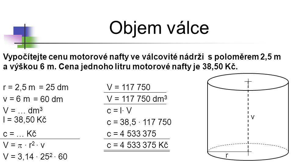 Objem válce r = 2,5 m v = 6 m V = … dm 3 V =  ∙ r 2 ∙ v V = 3,14 ∙ 25 2 ∙ 60 V = 117 750 c = 4 533 375 Kč c = l∙ V c = 38,5 ∙ 117 750 Vypočítejte cen