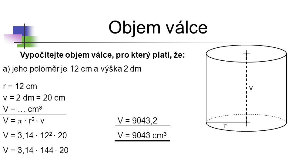 r v Vypočítejte objem válce, pro který platí, že: a) jeho poloměr je 12 cm a výška 2 dm r = 12 cm v = 2 dm V = … cm 3 = 20 cm V =  ∙ r 2 ∙ v V = 3,14