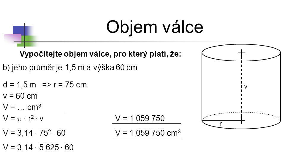 Objem válce r v Vypočítejte objem válce, pro který platí, že: b) jeho průměr je 1,5 m a výška 60 cm d = 1,5 m v = 60 cm V = … cm 3 => r = 75 cm V = 