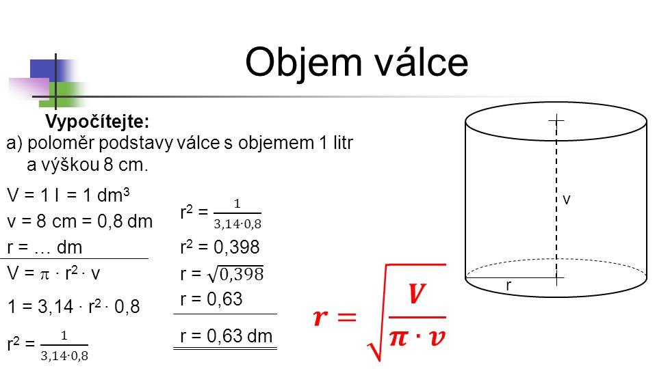 Objem válce r v Vypočítejte: a) poloměr podstavy válce s objemem 1 litr a výškou 8 cm. V = 1 l v = 8 cm r = … dm = 1 dm 3 V =  ∙ r 2 ∙ v 1 = 3,14 ∙ r