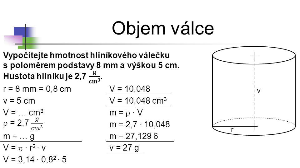 Objem válce r v r = 8 mm v = 5 cm V = … cm 3 V =  ∙ r 2 ∙ v V = 3,14 ∙ 0,8 2 ∙ 5 V = 10,048 v = 27 g = 0,8 cm m =  ∙ V m = 2,7 ∙ 10,048 m = … g V =