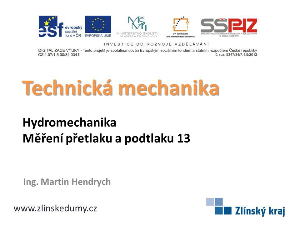 Hydromechanika Měření přetlaku a podtlaku 13 Ing. Martin Hendrych Technická mechanika www.zlinskedumy.cz
