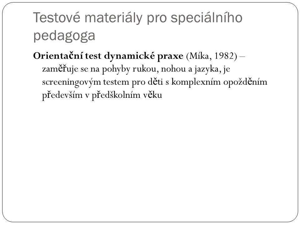 Testové materiály pro speciálního pedagoga Orienta č ní test dynamické praxe (Míka, 1982) – zam ěř uje se na pohyby rukou, nohou a jazyka, je screenin