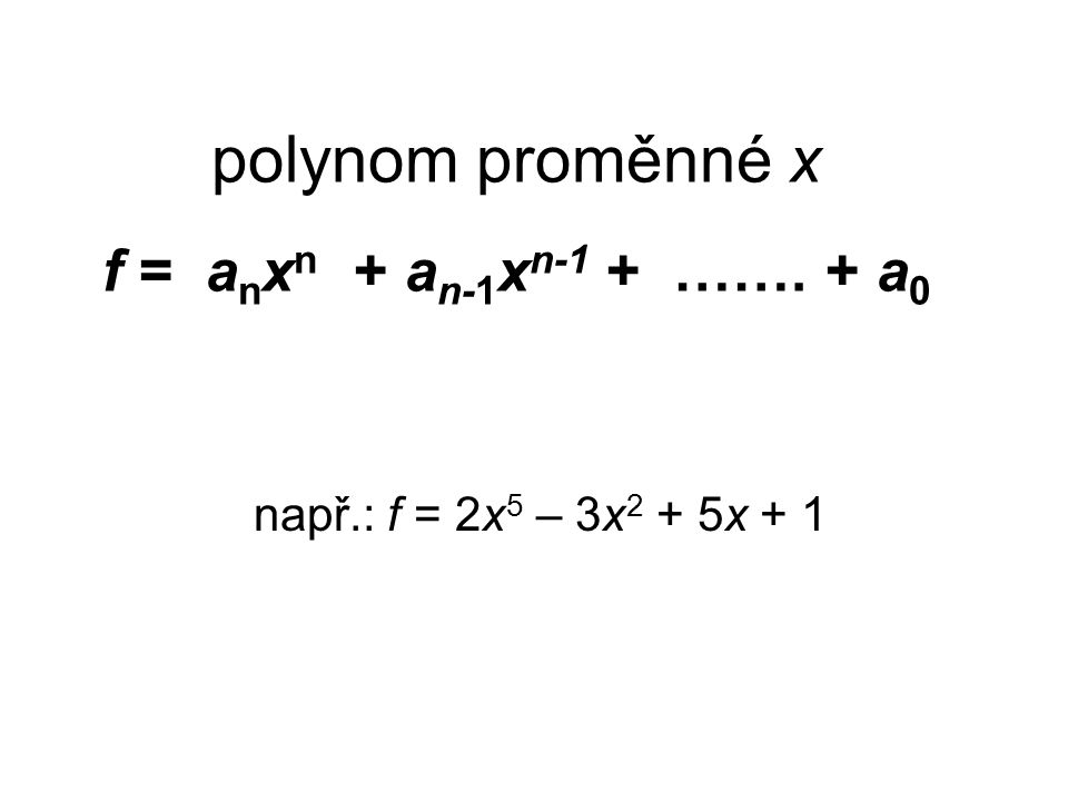 součin polynomů f.g f = x – 4 g = x 2 – 5x + 2 f.g = = x.(x 2 – 5x + 2) – 4.(x 2 – 5x + 2) = = x 3 – 5x 2 + 2x – 4x 2 + 20x – 8 = = x 3 – 9x 2 + 22x – 8