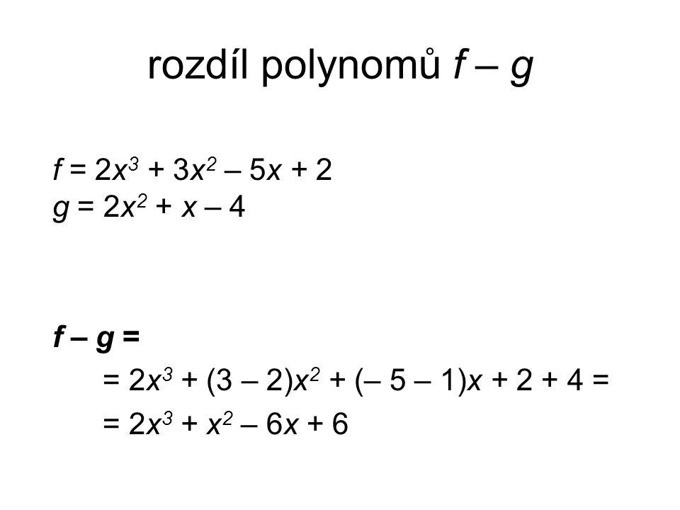 rozdíl polynomů f – g f = 2x 3 + 3x 2 – 5x + 2 g = 2x 2 + x – 4 f – g = = 2x 3 + (3 – 2)x 2 + (– 5 – 1)x + 2 + 4 = = 2x 3 + x 2 – 6x + 6