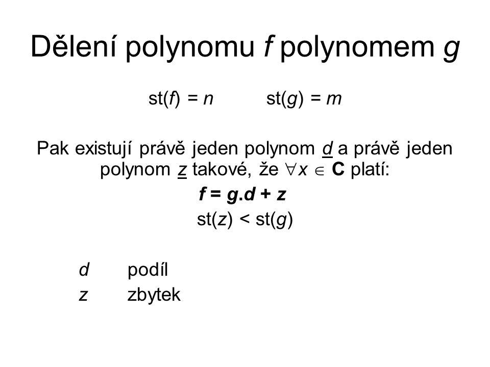 Dělení polynomu f polynomem g st(f) = n st(g) = m Pak existují právě jeden polynom d a právě jeden polynom z takové, že  x  C platí: f = g.d + z st(