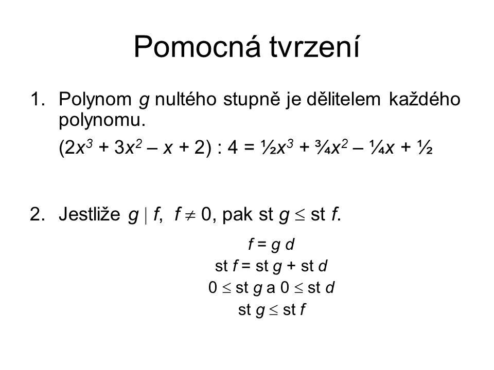 Pomocná tvrzení 1.Polynom g nultého stupně je dělitelem každého polynomu. (2x 3 + 3x 2 – x + 2) : 4 = ½x 3 + ¾x 2 – ¼x + ½ 2.Jestliže g  f, f  0, pa
