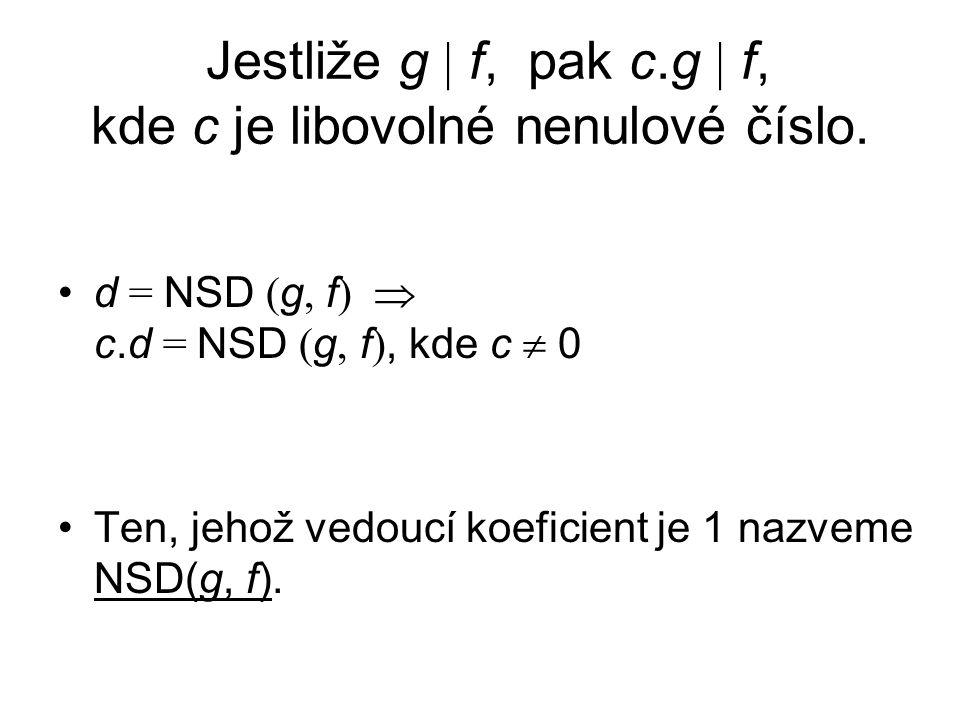 Jestliže g  f, pak c.g  f, kde c je libovolné nenulové číslo. d = NSD ( g, f )  c.d = NSD ( g, f ), kde c  0 Ten, jehož vedoucí koeficient je 1 na