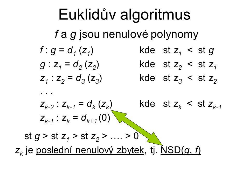 Euklidův algoritmus f a g jsou nenulové polynomy f : g = d 1 (z 1 ) kde st z 1 < st g g : z 1 = d 2 (z 2 )kde st z 2 < st z 1 z 1 : z 2 = d 3 (z 3 )kd