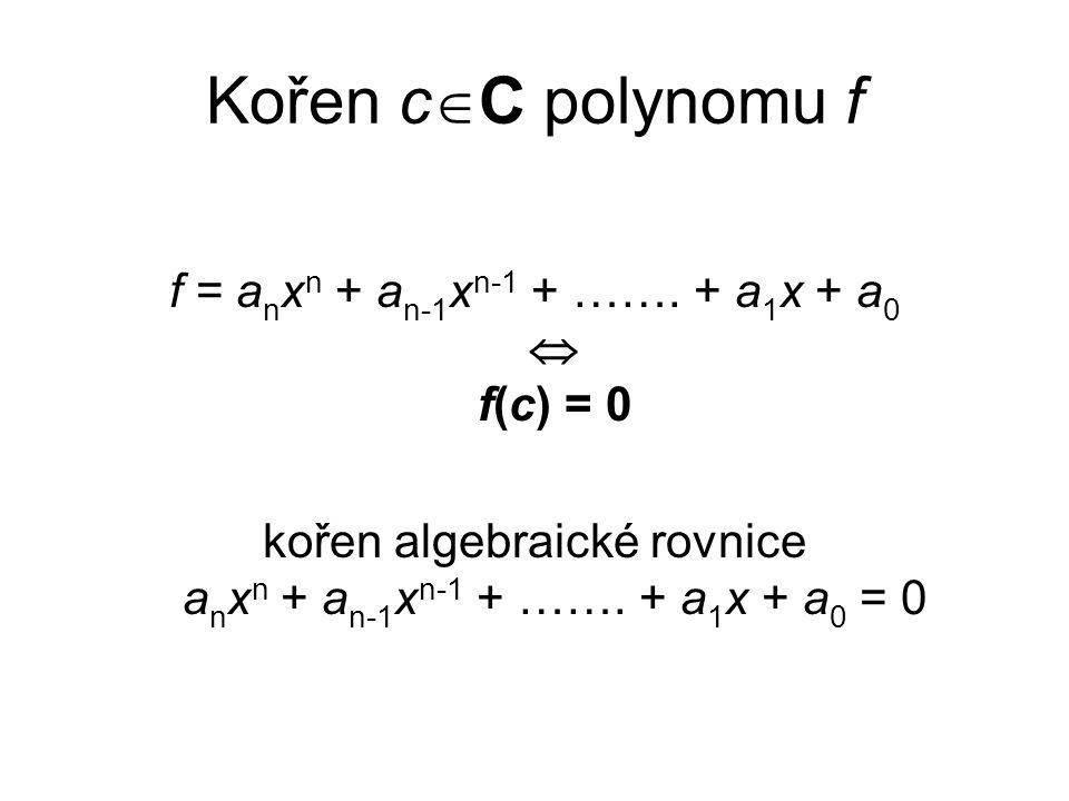 Kořen c  C polynomu f f = a n x n + a n-1 x n-1 + ……. + a 1 x + a 0  f(c) = 0 kořen algebraické rovnice a n x n + a n-1 x n-1 + ……. + a 1 x + a 0 =