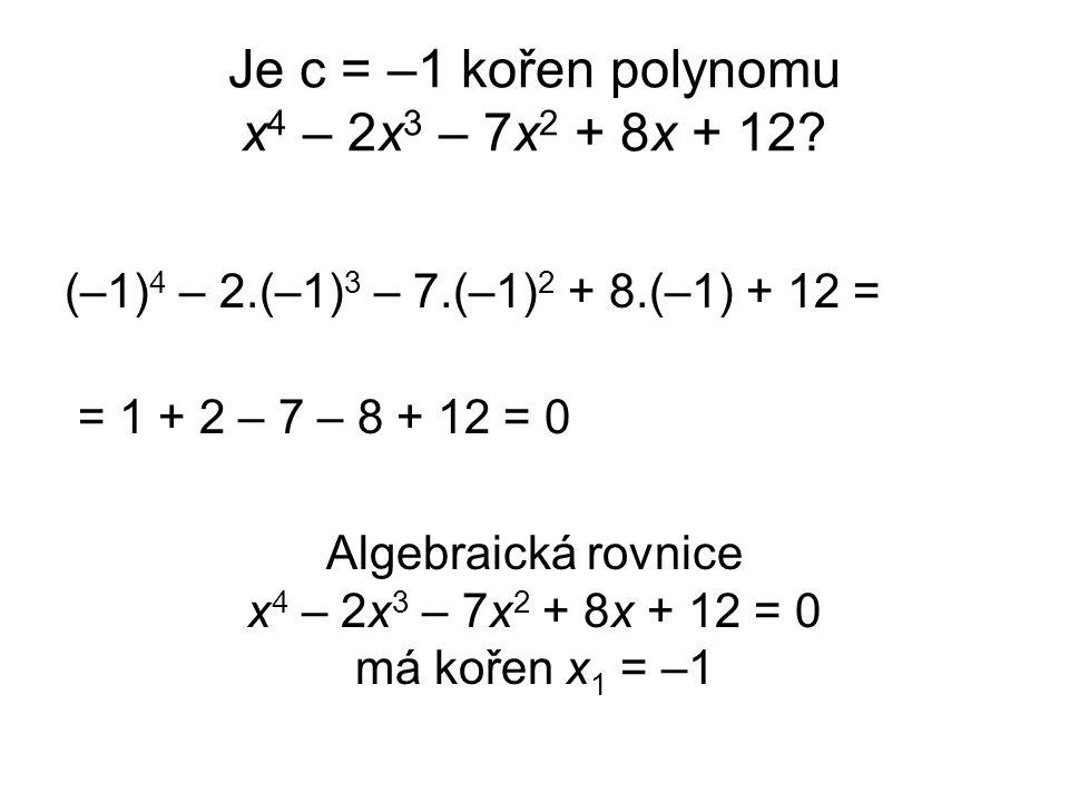 Je c = –1 kořen polynomu x 4 – 2x 3 – 7x 2 + 8x + 12? (–1) 4 – 2.(–1) 3 – 7.(–1) 2 + 8.(–1) + 12 = = 1 + 2 – 7 – 8 + 12 = 0 Algebraická rovnice x 4 –