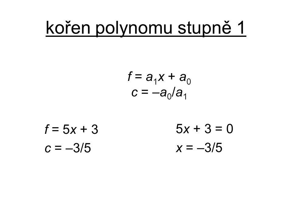 kořen polynomu stupně 1 f = a 1 x + a 0 c = –a 0 /a 1 f = 5x + 3 c = –3/5 5x + 3 = 0 x = –3/5