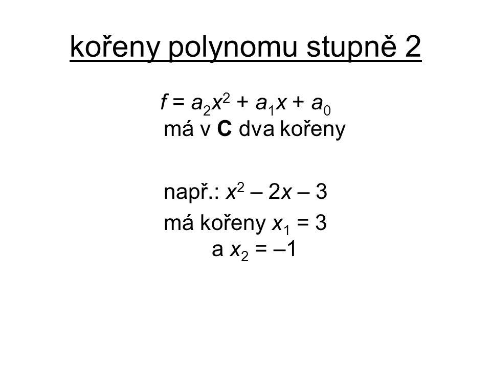kořeny polynomu stupně 2 f = a 2 x 2 + a 1 x + a 0 má v C dva kořeny např.: x 2 – 2x – 3 má kořeny x 1 = 3 a x 2 = –1