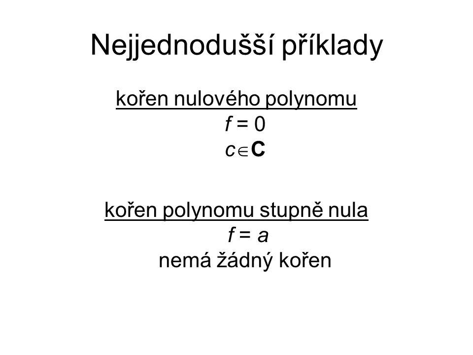 Nejjednodušší příklady kořen nulového polynomu f = 0 c  C kořen polynomu stupně nula f = a nemá žádný kořen