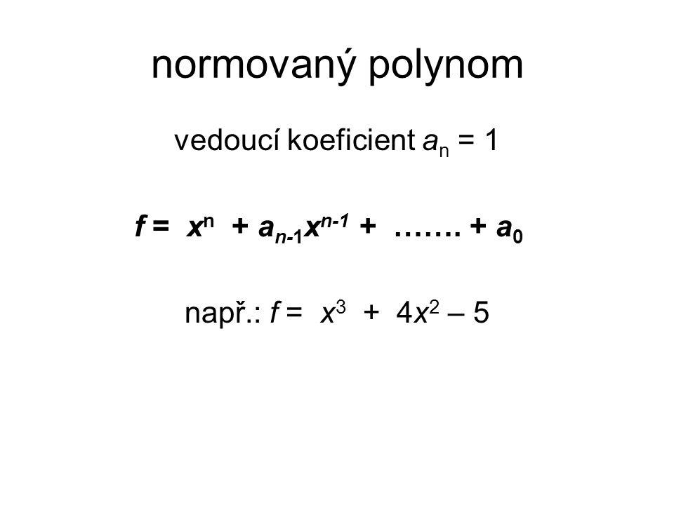 normovaný polynom vedoucí koeficient a n = 1 f = x n + a n-1 x n-1 + ……. + a 0 např.: f = x 3 + 4x 2 – 5