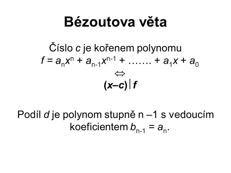 Bézoutova věta Číslo c je kořenem polynomu f = a n x n + a n-1 x n-1 + ……. + a 1 x + a 0  (x–c)  f Podíl d je polynom stupně n –1 s vedoucím koefici