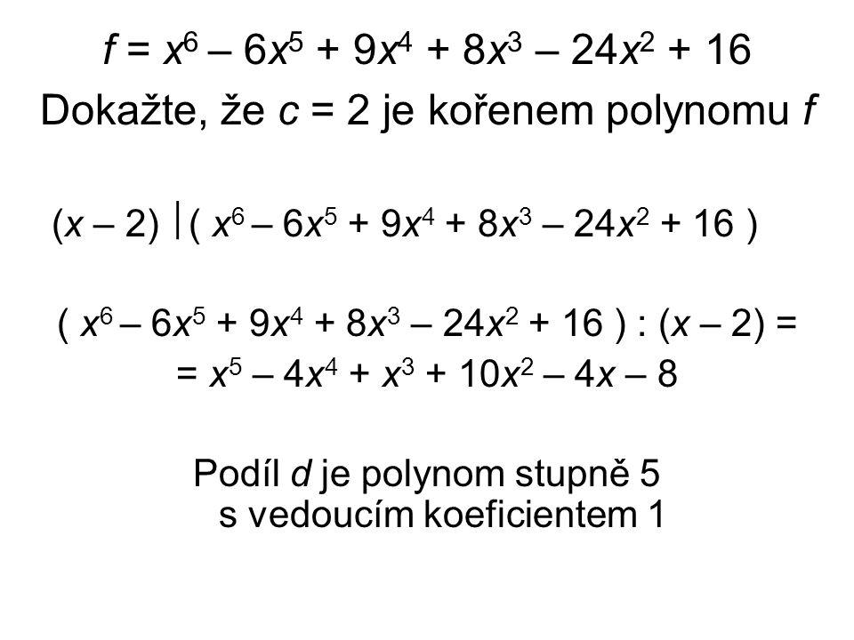 f = x 6 – 6x 5 + 9x 4 + 8x 3 – 24x 2 + 16 Dokažte, že c = 2 je kořenem polynomu f (x – 2)  ( x 6 – 6x 5 + 9x 4 + 8x 3 – 24x 2 + 16 ) ( x 6 – 6x 5 + 9